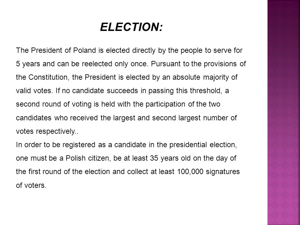 ELECTION: The President of Poland is elected directly by the people to serve for 5 years and can be reelected only once.