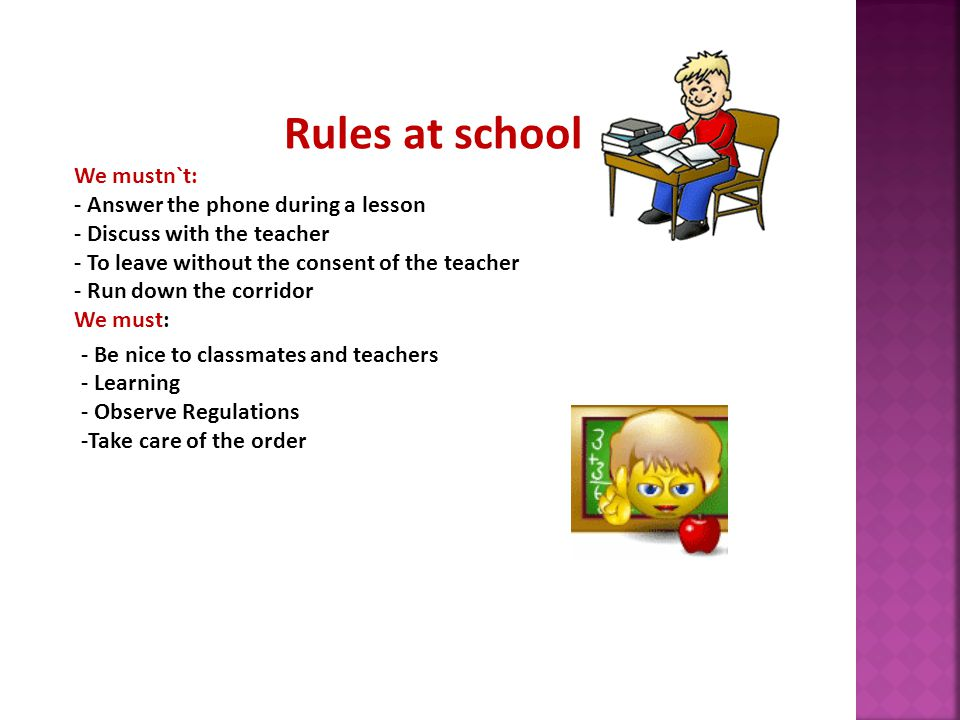Rules at school We mustn`t: - Answer the phone during a lesson - Discuss with the teacher - To leave without the consent of the teacher - Run down the corridor We must: - Be nice to classmates and teachers - Learning - Observe Regulations -Take care of the order