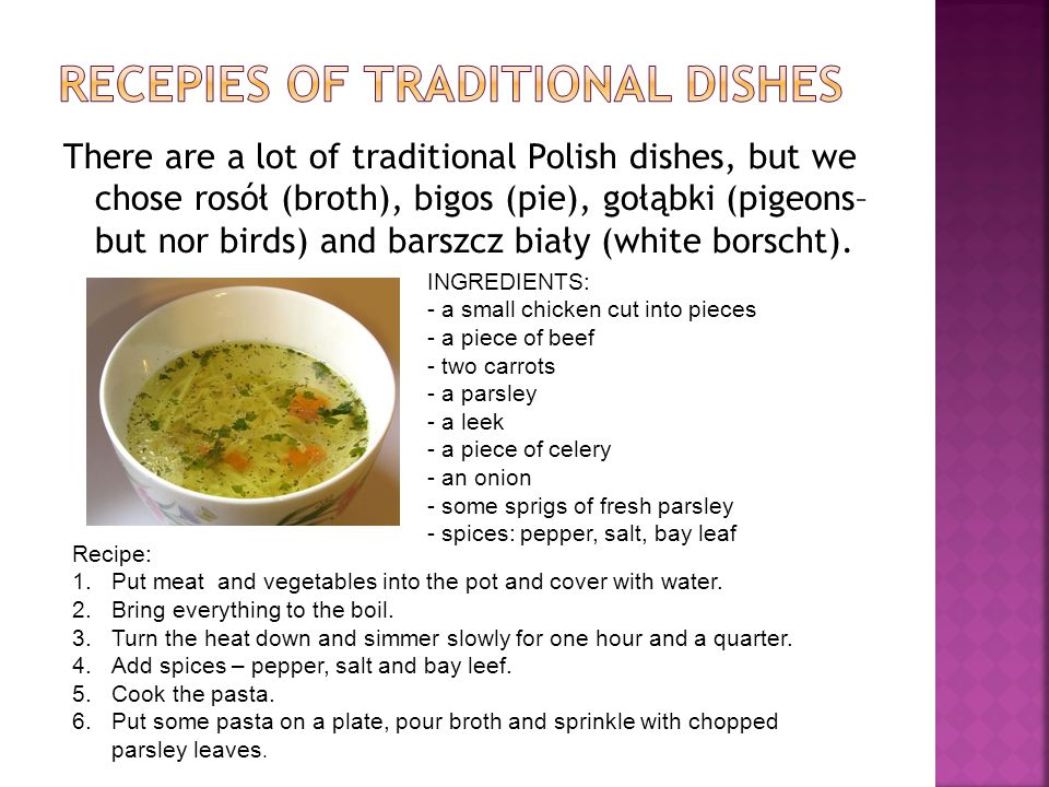 There are a lot of traditional Polish dishes, but we chose rosół (broth), bigos (pie), gołąbki (pigeons– but nor birds) and barszcz biały (white borscht).