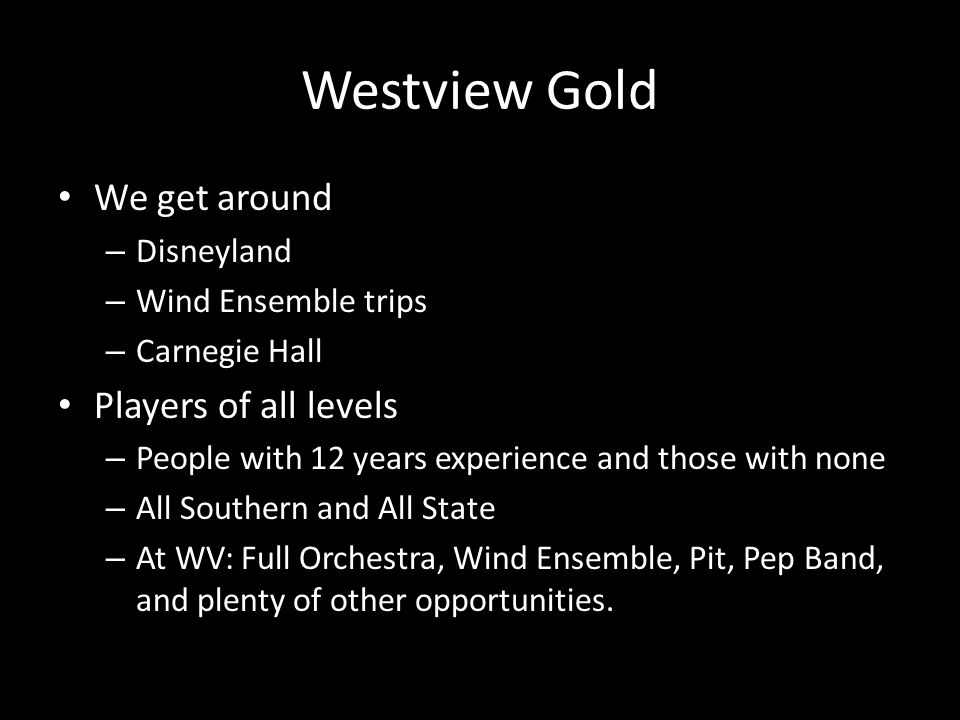 Westview Gold We get around – Disneyland – Wind Ensemble trips – Carnegie Hall Players of all levels – People with 12 years experience and those with none – All Southern and All State – At WV: Full Orchestra, Wind Ensemble, Pit, Pep Band, and plenty of other opportunities.