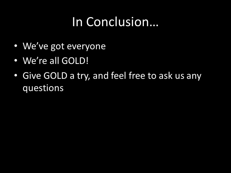 In Conclusion… Weve got everyone Were all GOLD.