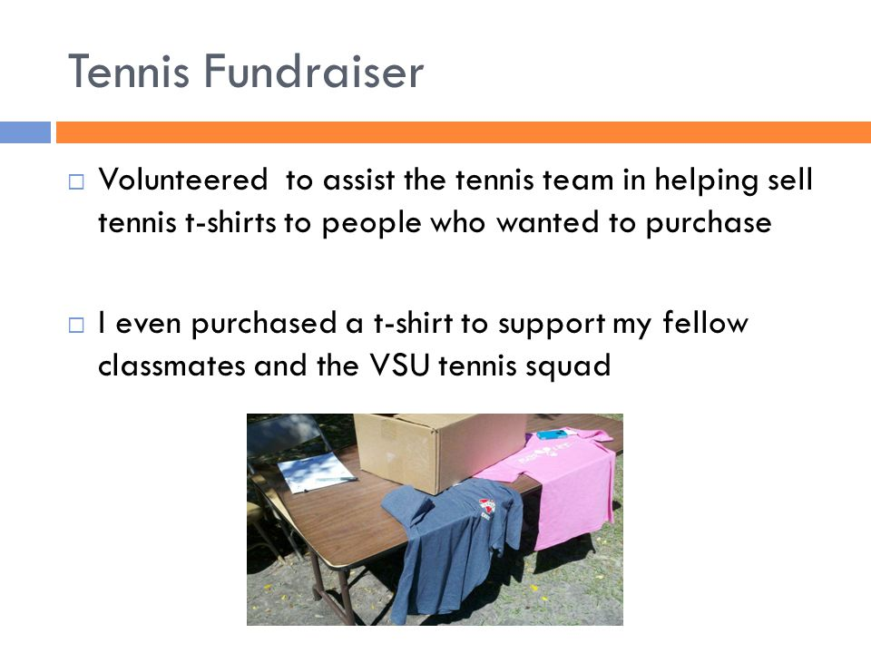 Tennis Fundraiser Volunteered to assist the tennis team in helping sell tennis t-shirts to people who wanted to purchase I even purchased a t-shirt to