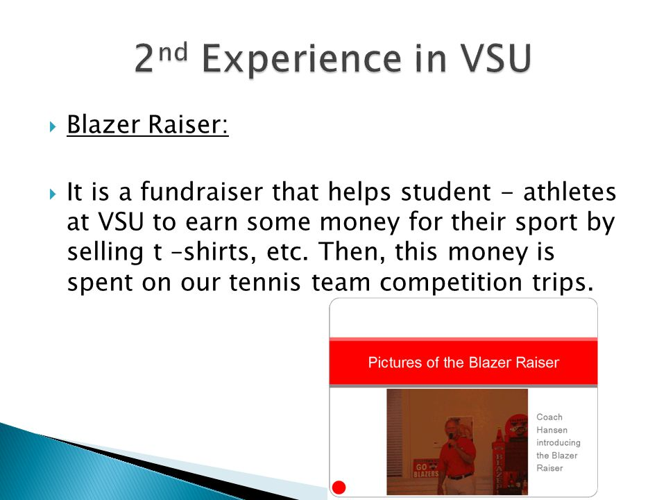 Blazer Raiser: It is a fundraiser that helps student - athletes at VSU to earn some money for their sport by selling t –shirts, etc.