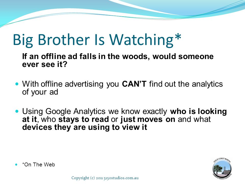 Big Brother Is Watching* If an offline ad falls in the woods, would someone ever see it? With offline advertising you CANT find out the analytics of y