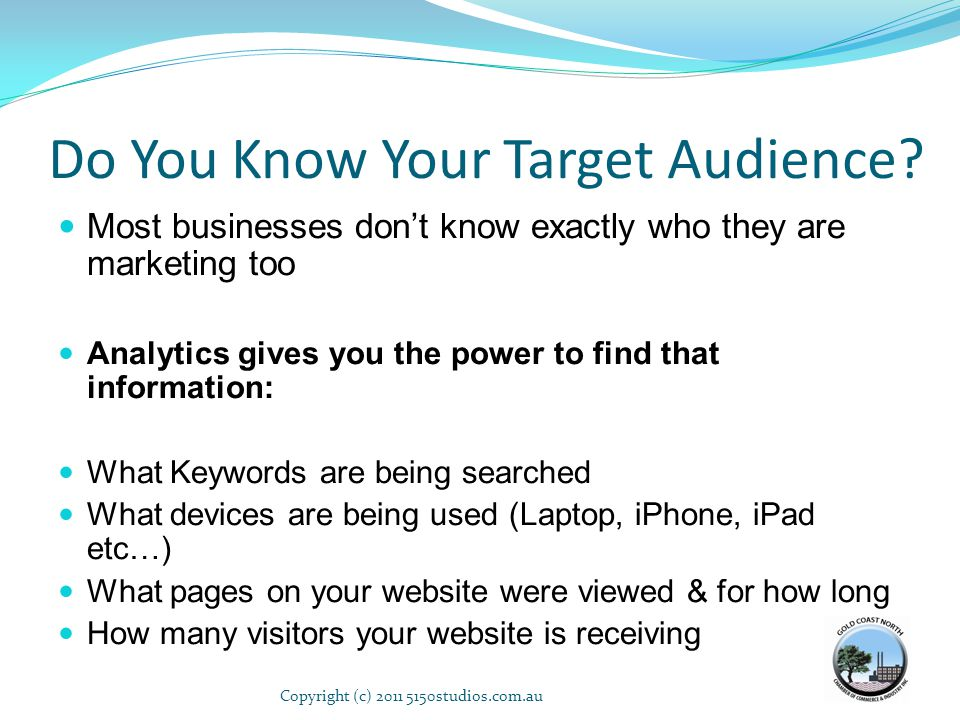 Do You Know Your Target Audience? Most businesses dont know exactly who they are marketing too Analytics gives you the power to find that information: