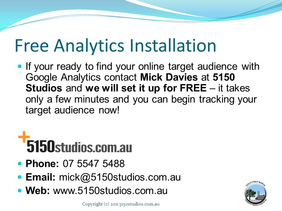 Free Analytics Installation If your ready to find your online target audience with Google Analytics contact Mick Davies at 5150 Studios and we will se