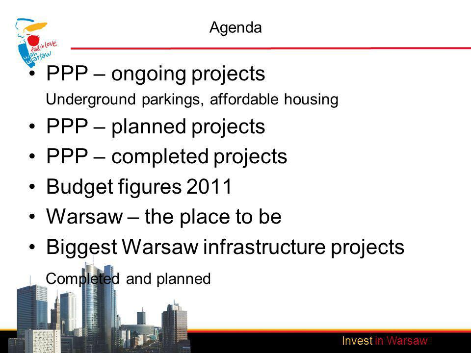 Invest in Warsaw Agenda PPP – ongoing projects Underground parkings, affordable housing PPP – planned projects PPP – completed projects Budget figures 2011 Warsaw – the place to be Biggest Warsaw infrastructure projects Completed and planned