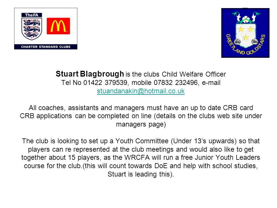 Stuart Blagbrough is the clubs Child Welfare Officer Tel No 01422 379539, mobile 07832 232496, e-mail stuandanakin@hotmail.co.uk All coaches, assistants and managers must have an up to date CRB card CRB applications can be completed on line (details on the clubs web site under managers page) The club is looking to set up a Youth Committee (Under 13s upwards) so that players can re represented at the club meetings and would also like to get together about 15 players, as the WRCFA will run a free Junior Youth Leaders course for the club.(this will count towards DoE and help with school studies, Stuart is leading this).