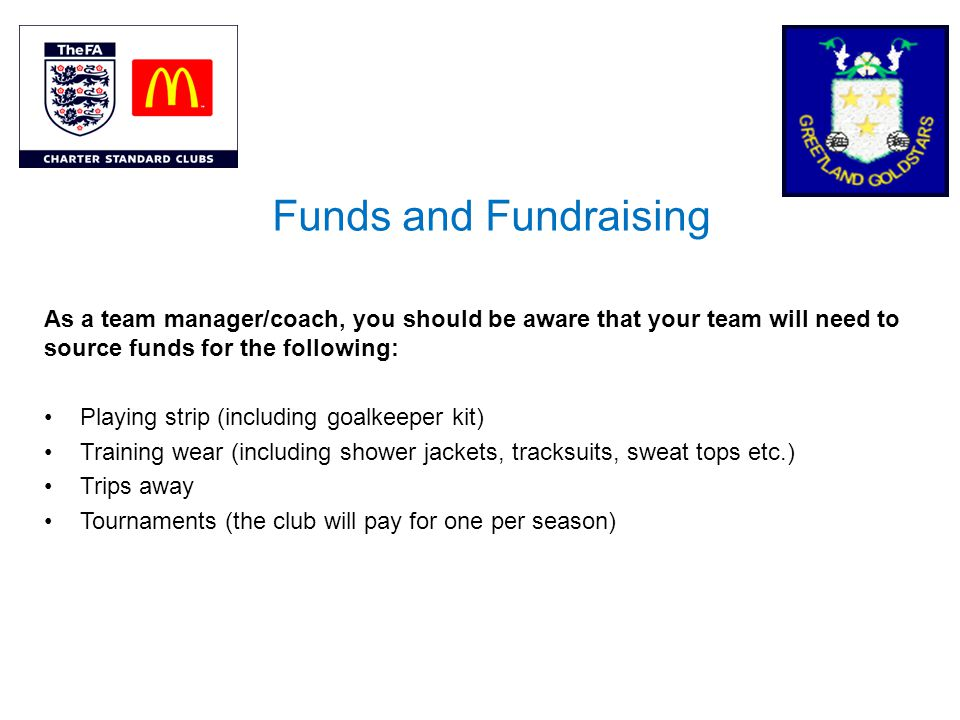 Funds and Fundraising As a team manager/coach, you should be aware that your team will need to source funds for the following: Playing strip (including goalkeeper kit) Training wear (including shower jackets, tracksuits, sweat tops etc.) Trips away Tournaments (the club will pay for one per season)