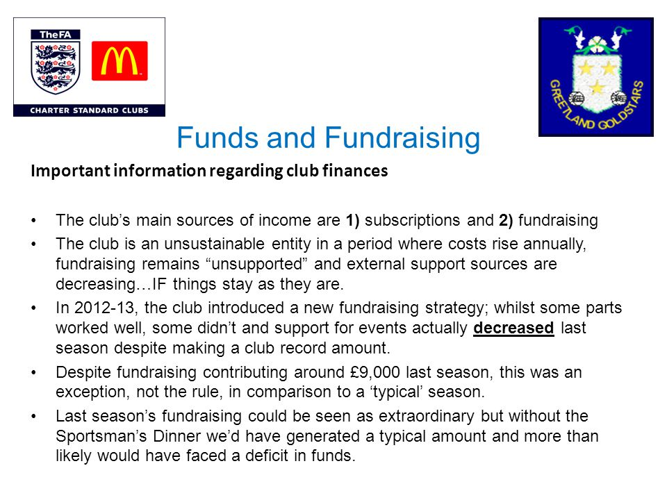 Funds and Fundraising Important information regarding club finances The clubs main sources of income are 1) subscriptions and 2) fundraising The club is an unsustainable entity in a period where costs rise annually, fundraising remains unsupported and external support sources are decreasing…IF things stay as they are.