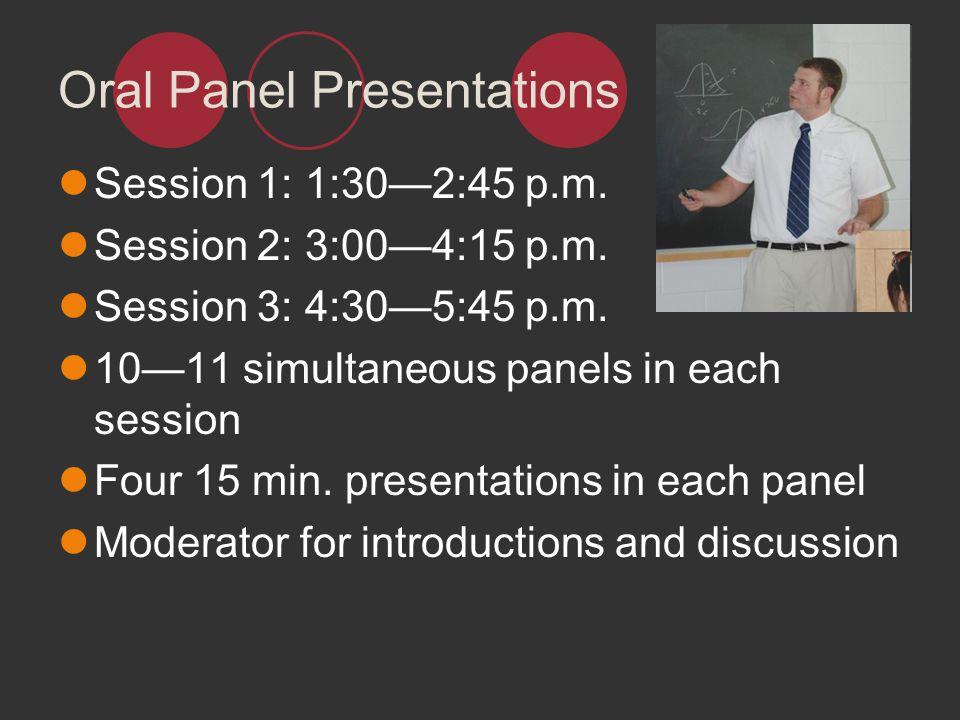 Oral Panel Presentations Session 1: 1:302:45 p.m. Session 2: 3:004:15 p.m. Session 3: 4:305:45 p.m. 1011 simultaneous panels in each session Four 15 m