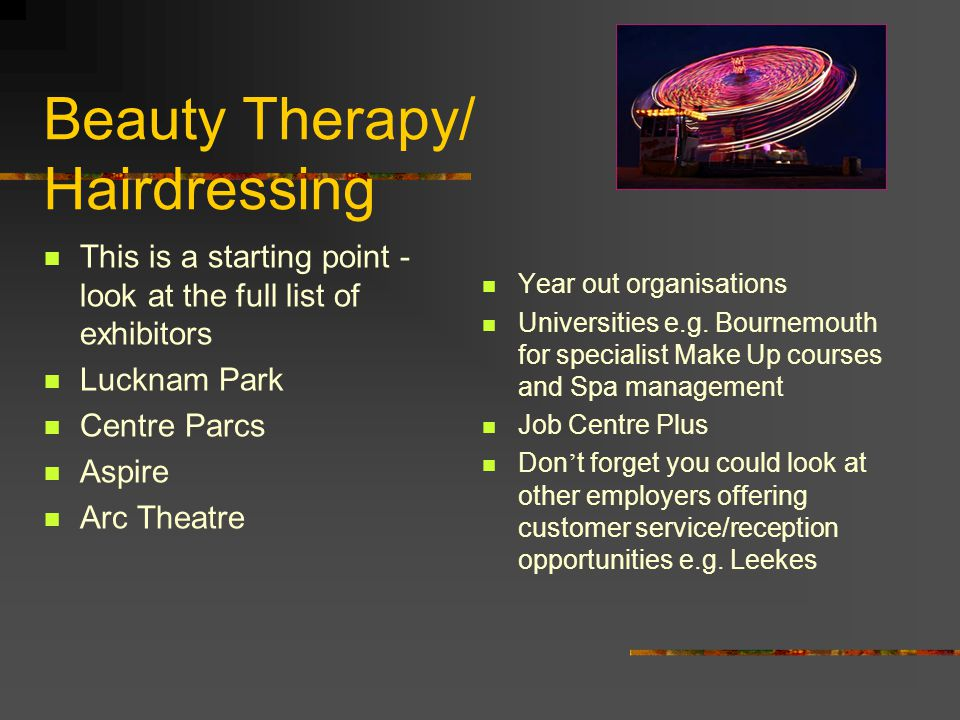 Beauty Therapy/ Hairdressing This is a starting point - look at the full list of exhibitors Lucknam Park Centre Parcs Aspire Arc Theatre Year out orga