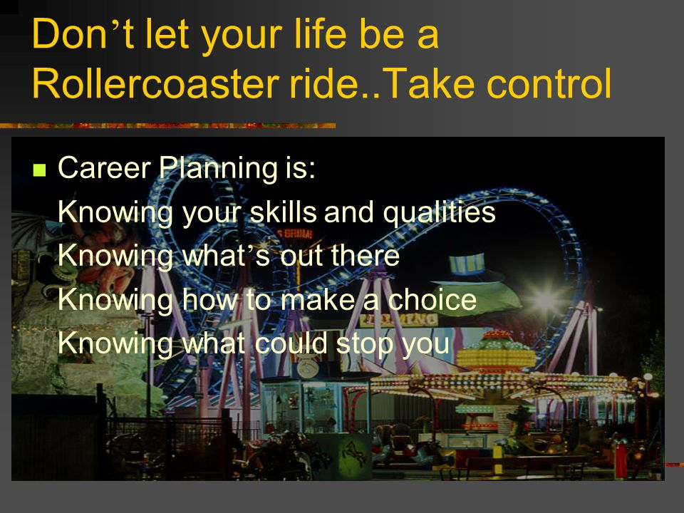 Don t let your life be a Rollercoaster ride..Take control Career Planning is: Knowing your skills and qualities Knowing what s out there Knowing how t