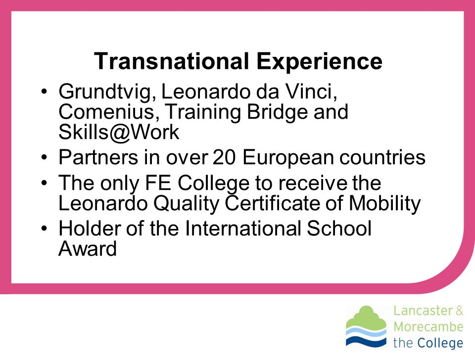Transnational Experience Grundtvig, Leonardo da Vinci, Comenius, Training Bridge and Skills@Work Partners in over 20 European countries The only FE College to receive the Leonardo Quality Certificate of Mobility Holder of the International School Award