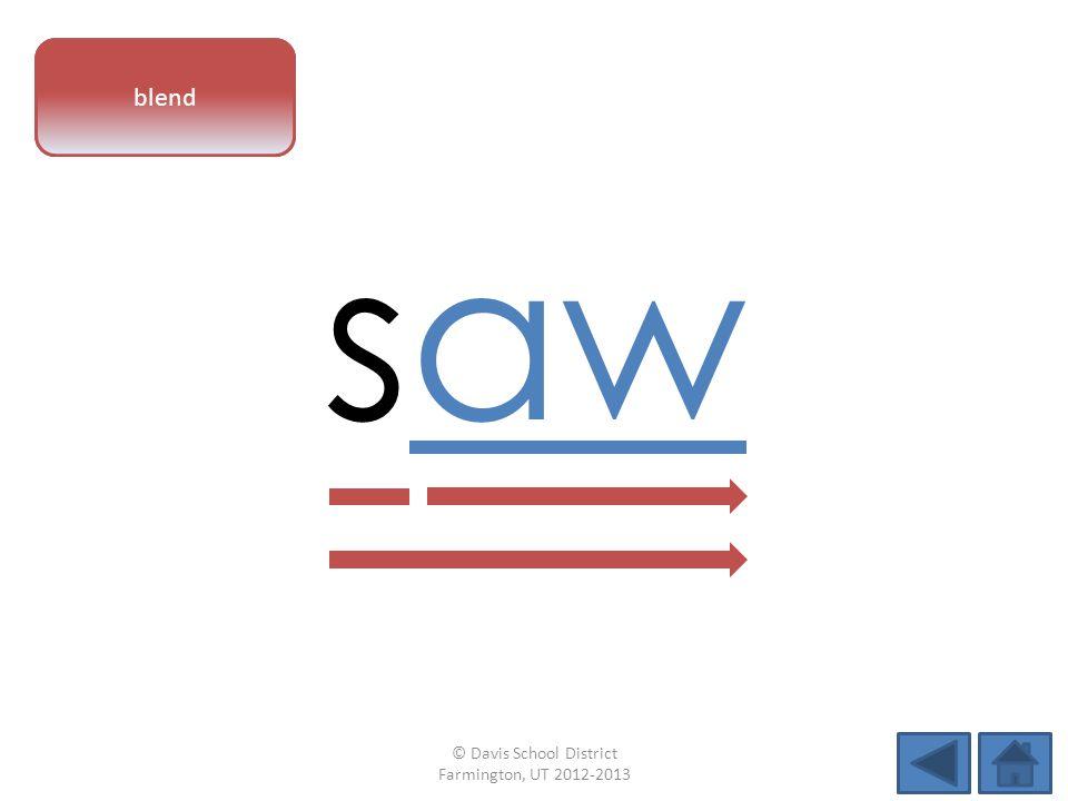 vowel pattern saw blend © Davis School District Farmington, UT 2012-2013