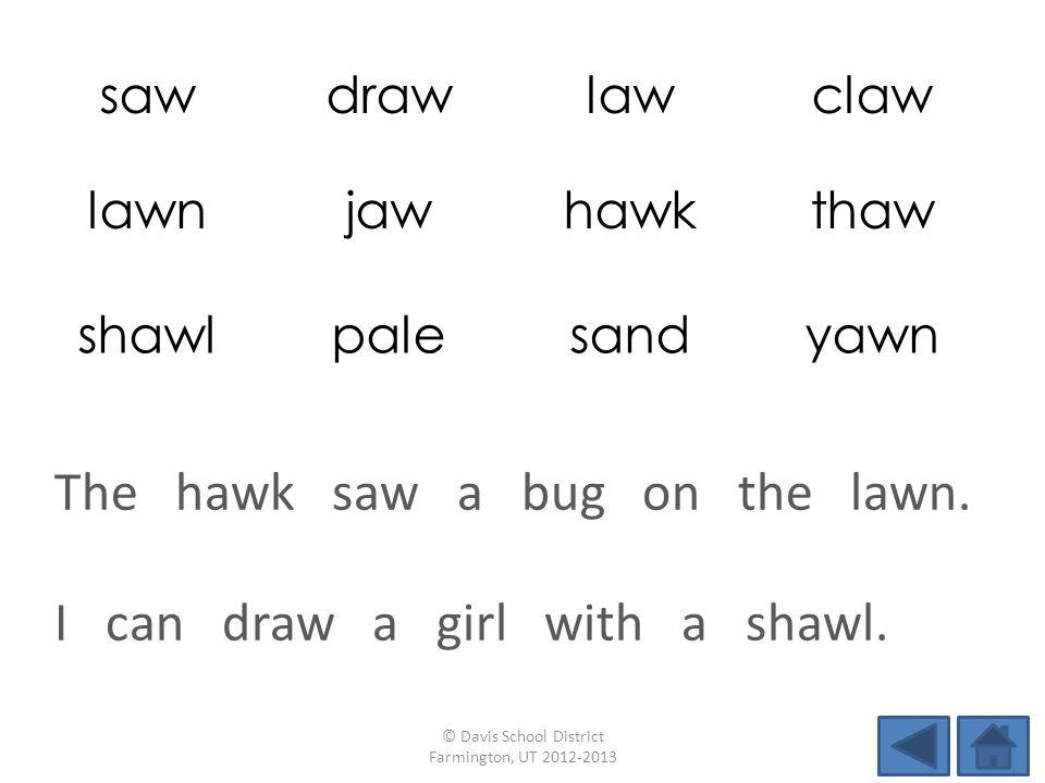 sawdrawlawclaw lawnjawhawkthaw shawlpalesandyawn I can draw a girl with a shawl.