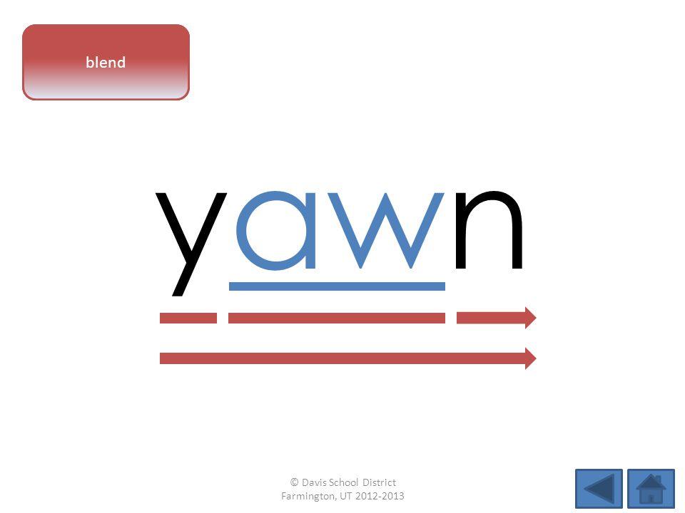 vowel pattern yawn blend © Davis School District Farmington, UT 2012-2013