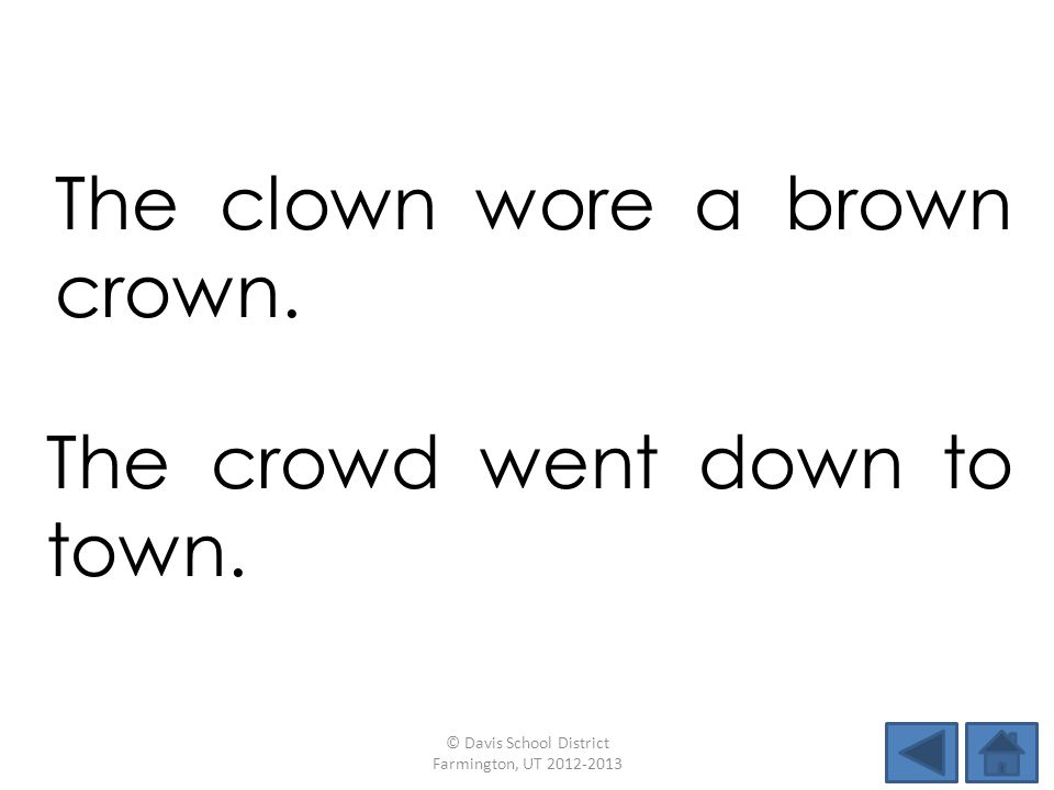 The clown wore a brown crown.