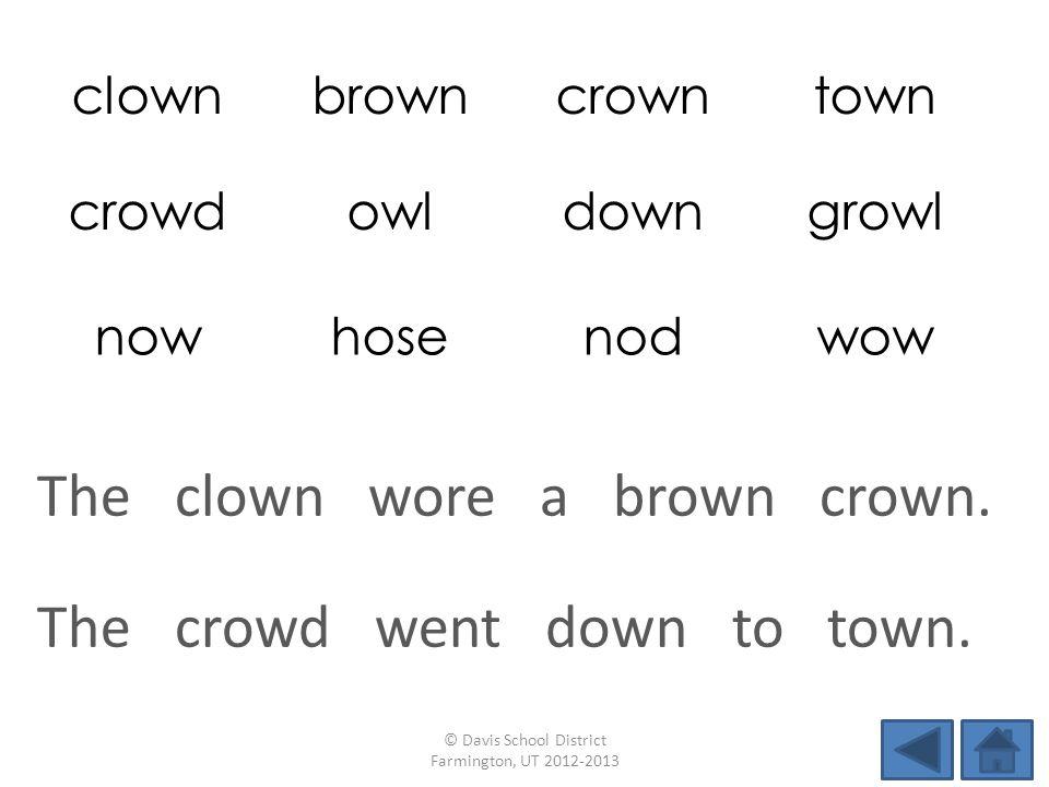 clownbrowncrowntown crowdowldowngrowl nowhosenodwow The crowd went down to town.