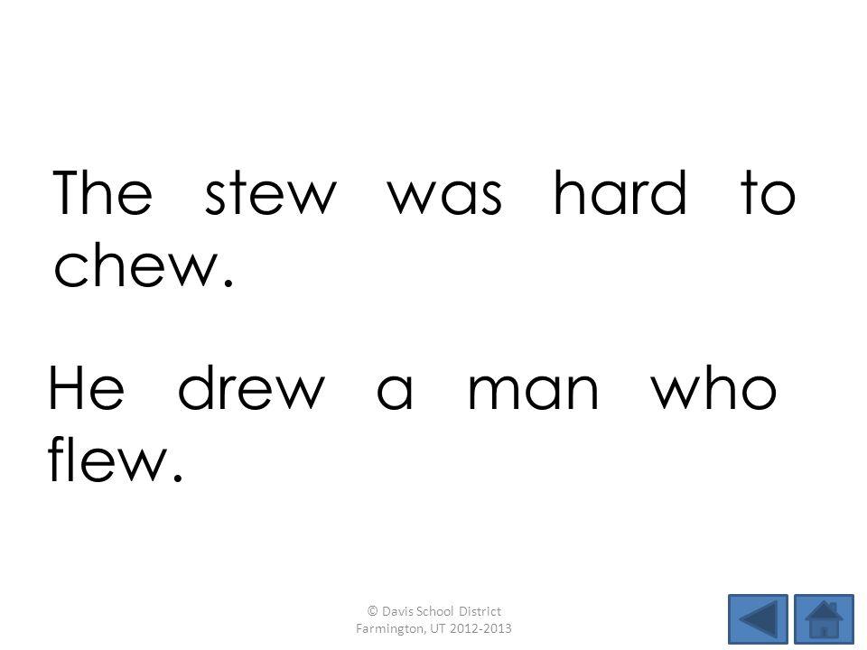 The stew was hard to chew. © Davis School District Farmington, UT 2012-2013 He drew a man who flew.