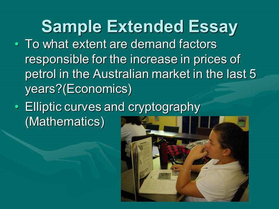 Sample Extended Essay To what extent are demand factors responsible for the increase in prices of petrol in the Australian market in the last 5 years (Economics)To what extent are demand factors responsible for the increase in prices of petrol in the Australian market in the last 5 years (Economics) Elliptic curves and cryptography (Mathematics)Elliptic curves and cryptography (Mathematics)