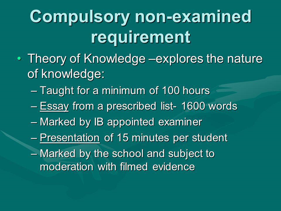 Compulsory non-examined requirement Theory of Knowledge –explores the nature of knowledge:Theory of Knowledge –explores the nature of knowledge: –Taught for a minimum of 100 hours –Essay from a prescribed list- 1600 words –Marked by IB appointed examiner –Presentation of 15 minutes per student –Marked by the school and subject to moderation with filmed evidence