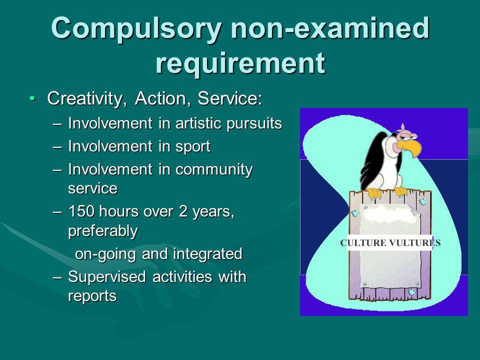 Compulsory non-examined requirement Creativity, Action, Service:Creativity, Action, Service: –Involvement in artistic pursuits –Involvement in sport –Involvement in community service –150 hours over 2 years, preferably on-going and integrated on-going and integrated –Supervised activities with reports