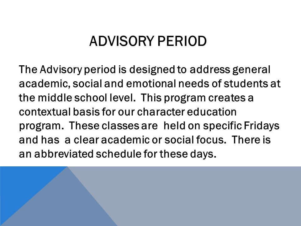 The Advisory period is designed to address general academic, social and emotional needs of students at the middle school level.