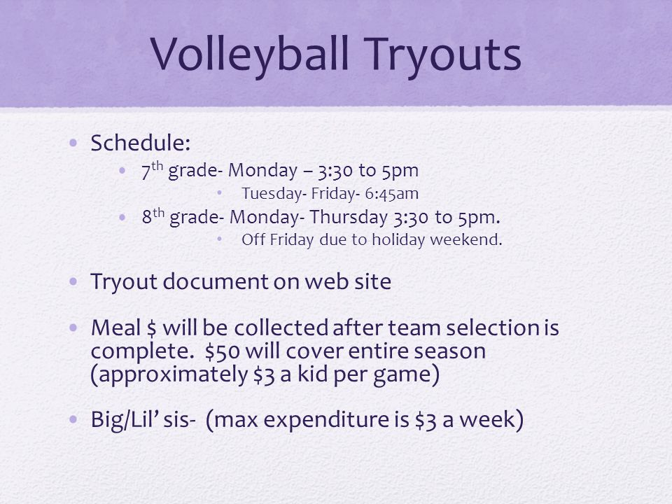 Volleyball Tryouts Schedule: 7 th grade- Monday – 3:30 to 5pm Tuesday- Friday- 6:45am 8 th grade- Monday- Thursday 3:30 to 5pm.