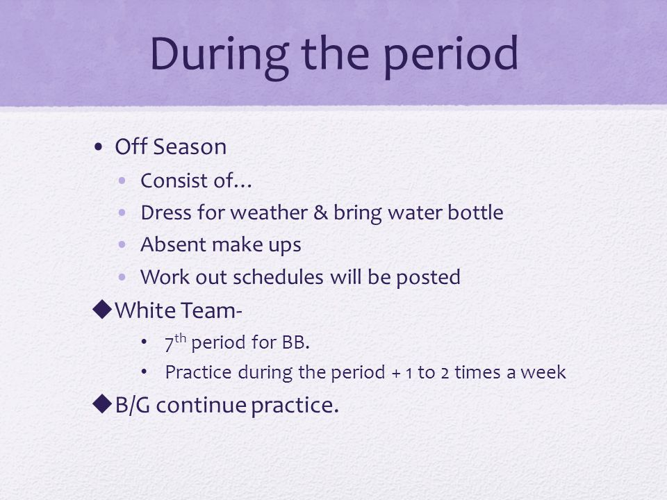 During the period Off Season Consist of… Dress for weather & bring water bottle Absent make ups Work out schedules will be posted White Team- 7 th period for BB.