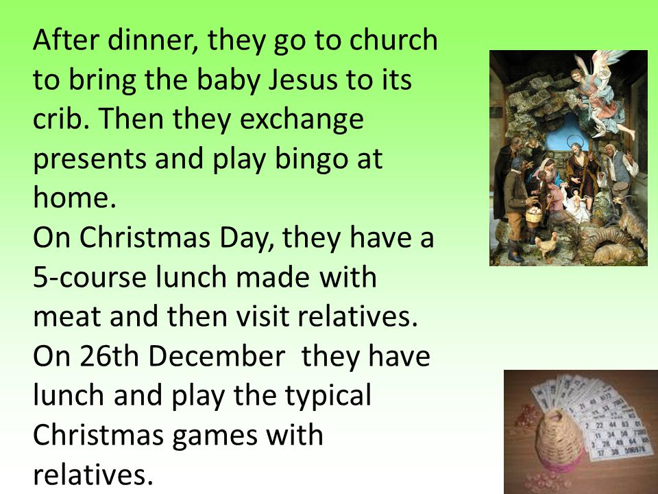 After dinner, they go to church to bring the baby Jesus to its crib. Then they exchange presents and play bingo at home. On Christmas Day, they have a