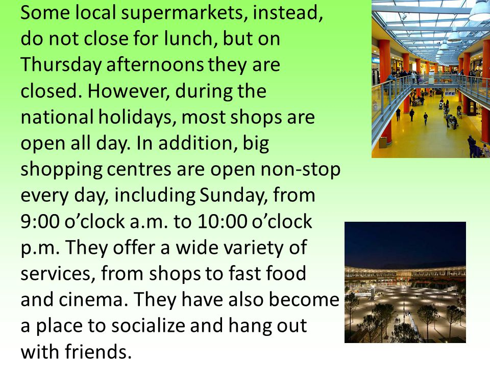 Some local supermarkets, instead, do not close for lunch, but on Thursday afternoons they are closed. However, during the national holidays, most shop