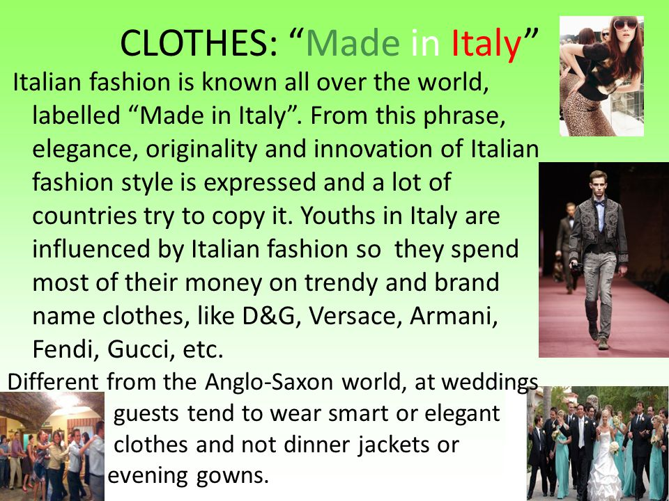 CLOTHES: Made in Italy Italian fashion is known all over the world, labelled Made in Italy. From this phrase, elegance, originality and innovation of
