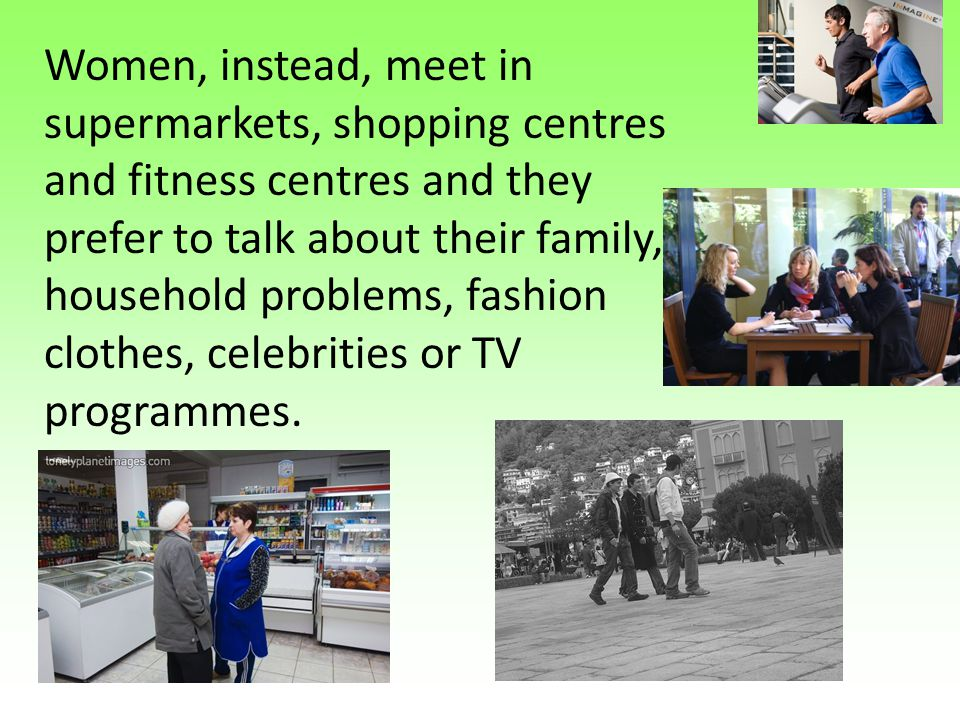 Women, instead, meet in supermarkets, shopping centres and fitness centres and they prefer to talk about their family, household problems, fashion clo