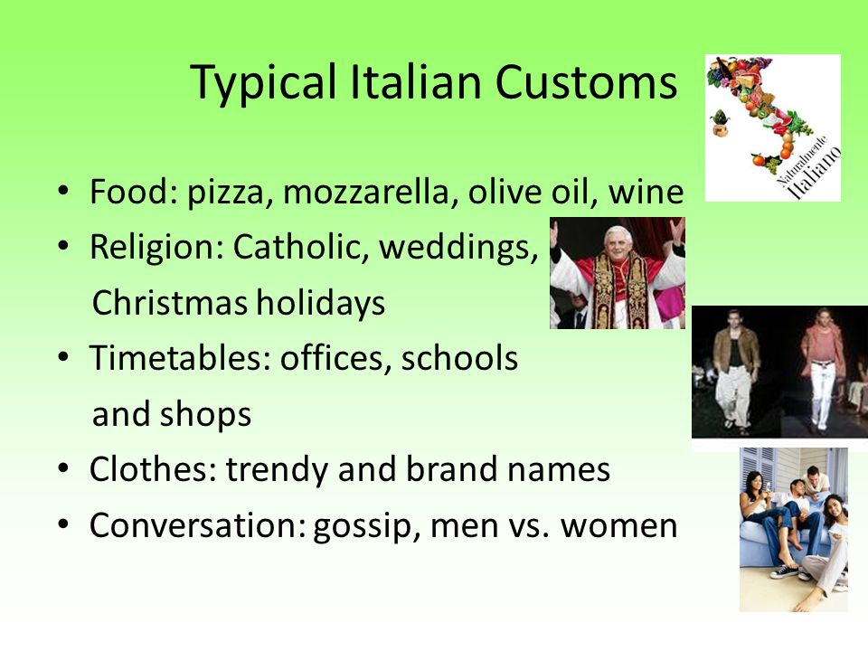 Typical Italian Customs Food: pizza, mozzarella, olive oil, wine Religion: Catholic, weddings, Christmas holidays Timetables: offices, schools and sho