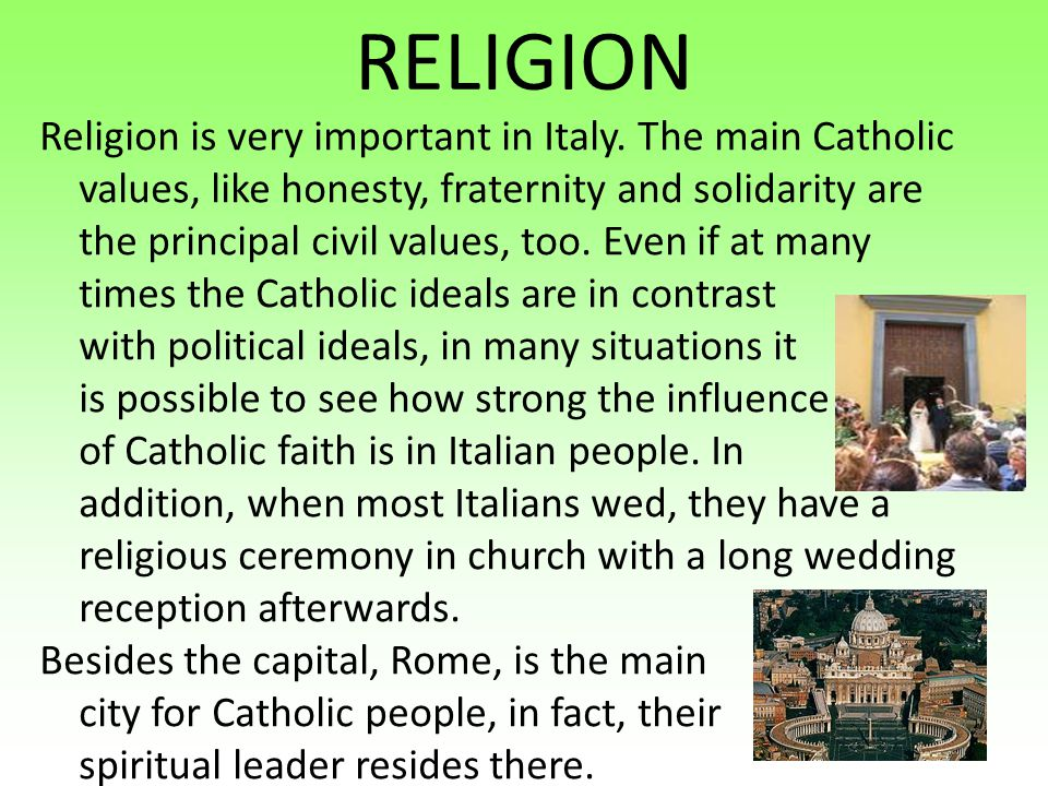RELIGION Religion is very important in Italy. The main Catholic values, like honesty, fraternity and solidarity are the principal civil values, too. E