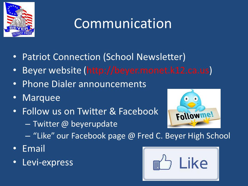 Communication Patriot Connection (School Newsletter) Beyer website (http://beyer.monet.k12.ca.us) Phone Dialer announcements Marquee Follow us on Twitter & Facebook – Twitter @ beyerupdate – Like our Facebook page @ Fred C.
