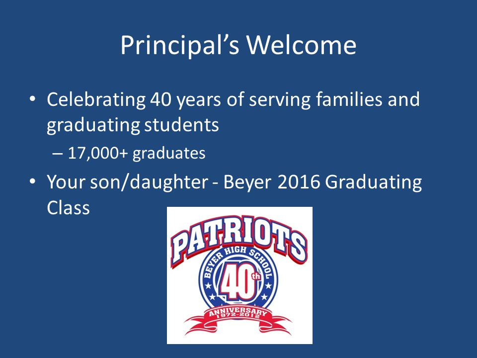 Principals Welcome Celebrating 40 years of serving families and graduating students – 17,000+ graduates Your son/daughter - Beyer 2016 Graduating Class
