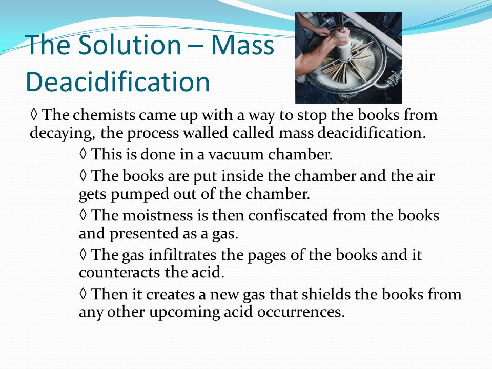 The Solution – Mass Deacidification The chemists came up with a way to stop the books from decaying, the process walled called mass deacidification.