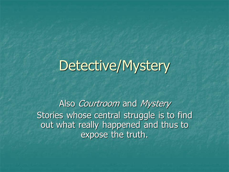 Detective/Mystery Also Courtroom and Mystery Stories whose central struggle is to find out what really happened and thus to expose the truth.