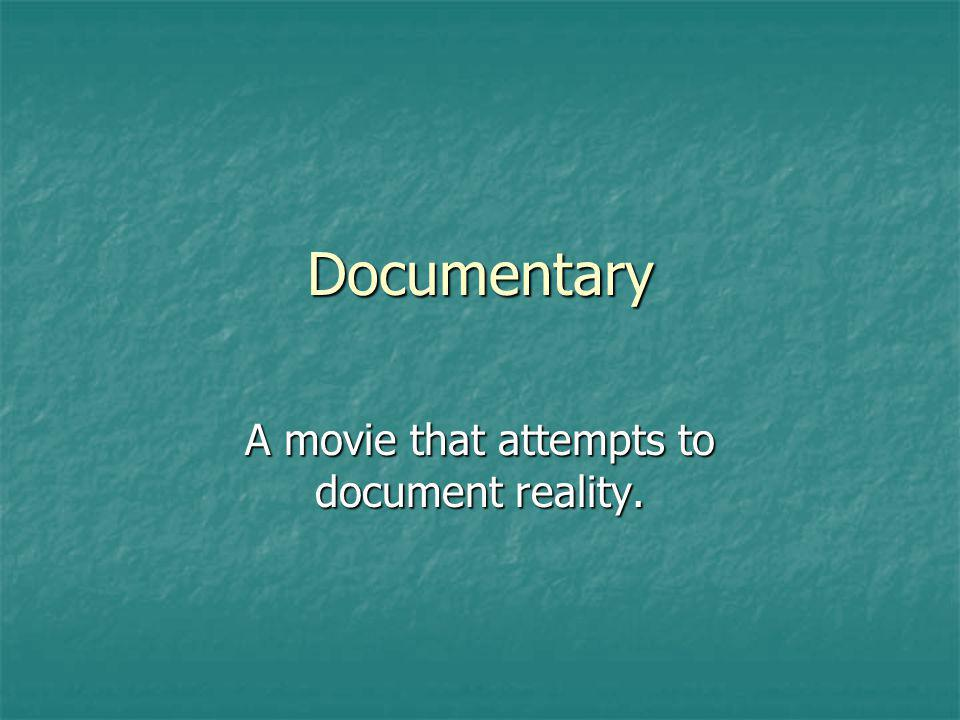 Documentary A movie that attempts to document reality.