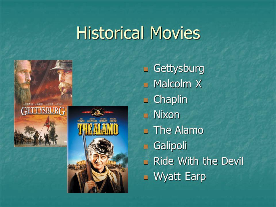 Historical Movies Gettysburg Gettysburg Malcolm X Malcolm X Chaplin Chaplin Nixon Nixon The Alamo The Alamo Galipoli Galipoli Ride With the Devil Ride