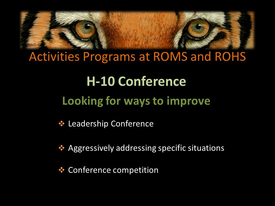 Activities Programs at ROMS and ROHS H-10 Conference Looking for ways to improve Leadership Conference Aggressively addressing specific situations Conference competition