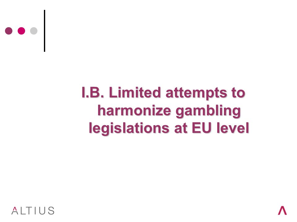 I.B. Limited attempts to harmonize gambling legislations at EU level