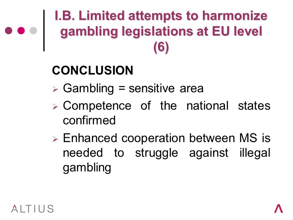 I.B. Limited attempts to harmonize gambling legislations at EU level (6) CONCLUSION Gambling = sensitive area Competence of the national states confir