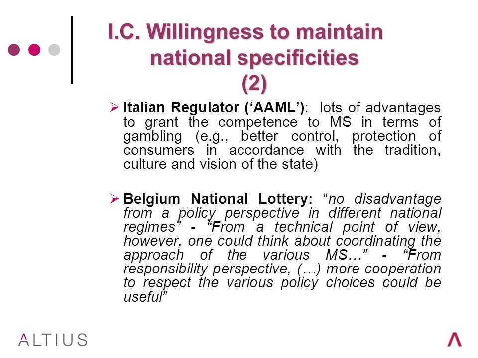 Italian Regulator (AAML): lots of advantages to grant the competence to MS in terms of gambling (e.g., better control, protection of consumers in accordance with the tradition, culture and vision of the state) Belgium National Lottery: no disadvantage from a policy perspective in different national regimes - From a technical point of view, however, one could think about coordinating the approach of the various MS… - From responsibility perspective, (…) more cooperation to respect the various policy choices could be useful I.C.