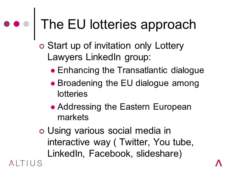 The EU lotteries approach Start up of invitation only Lottery Lawyers LinkedIn group: Enhancing the Transatlantic dialogue Broadening the EU dialogue among lotteries Addressing the Eastern European markets Using various social media in interactive way ( Twitter, You tube, LinkedIn, Facebook, slideshare)