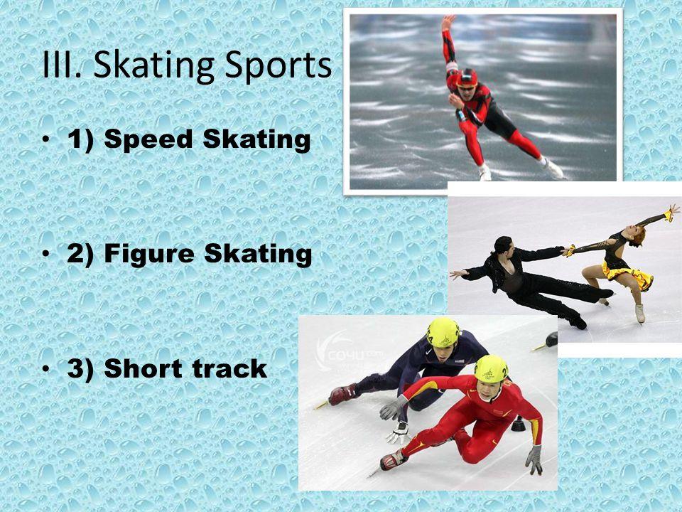 III. Skating Sports 1) Speed Skating 2) Figure Skating 3) Short track