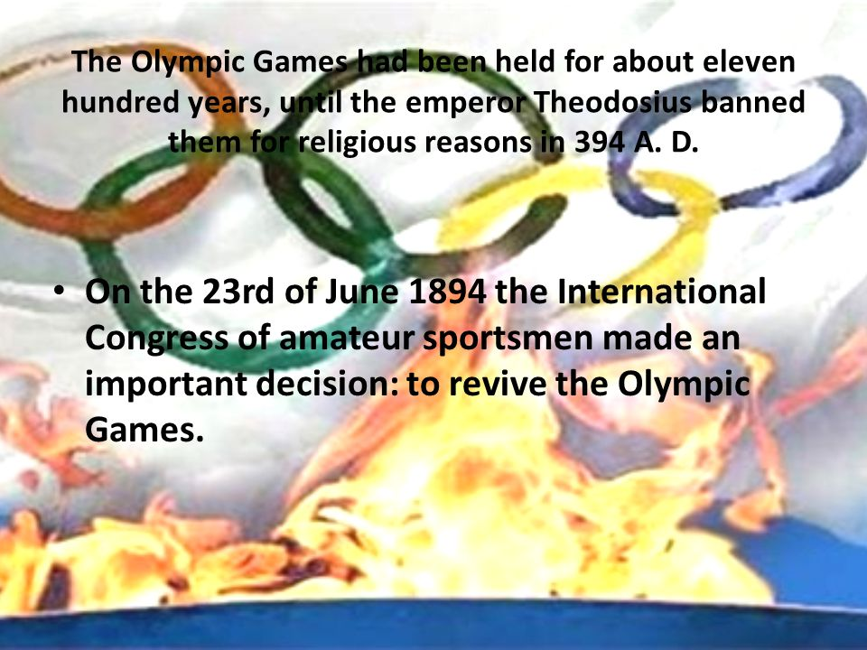 The Olympic Games had been held for about eleven hundred years, until the emperor Theodosius banned them for religious reasons in 394 A. D. On the 23r