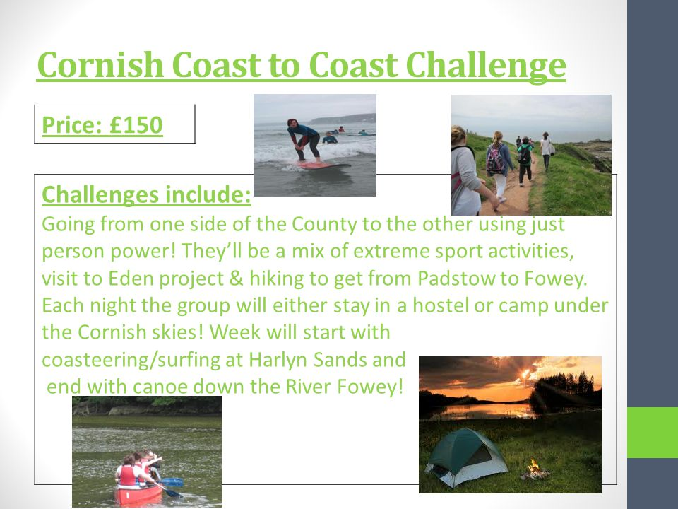 Cornish Coast to Coast Challenge Price: £150 Challenges include: Going from one side of the County to the other using just person power.